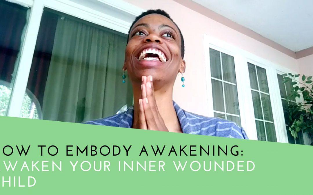 How To Embody Awakening: Awaken Your Inner Wounded Child