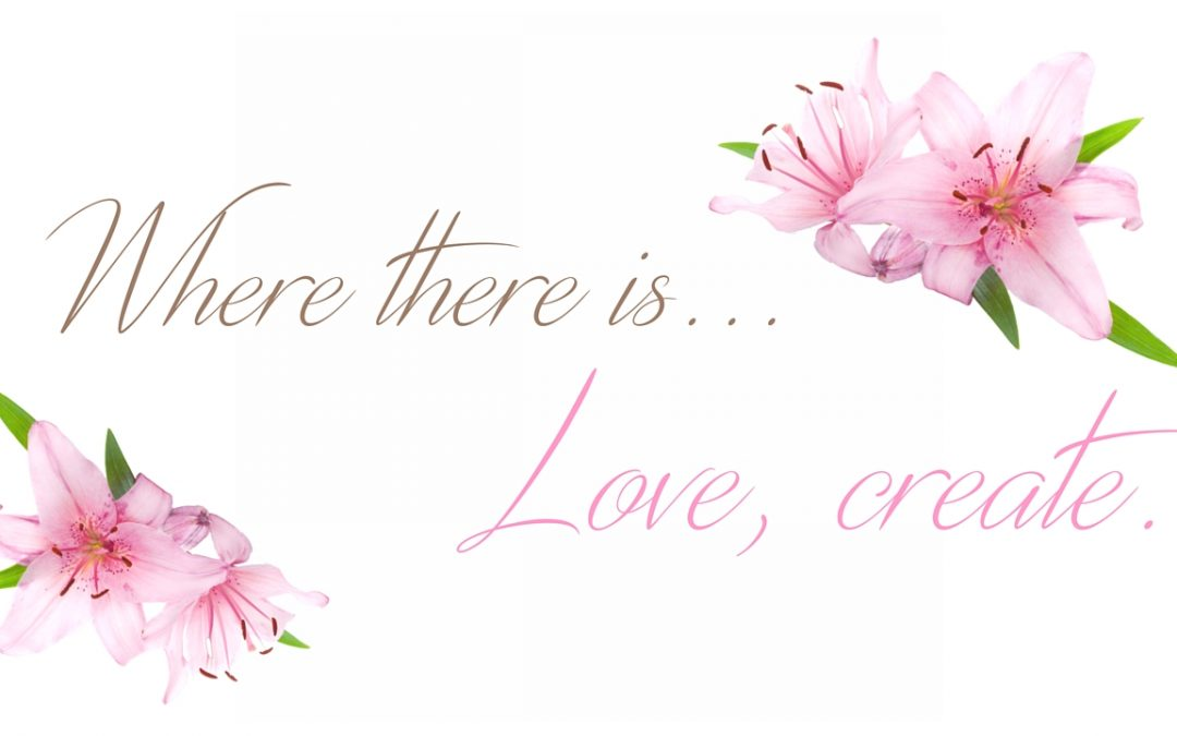 Where there is love, create