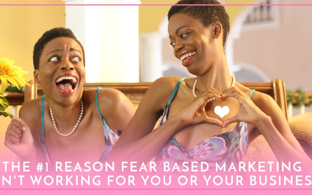 The #1 Reason Fear Based Marketing Isn't Working For You or Your Business